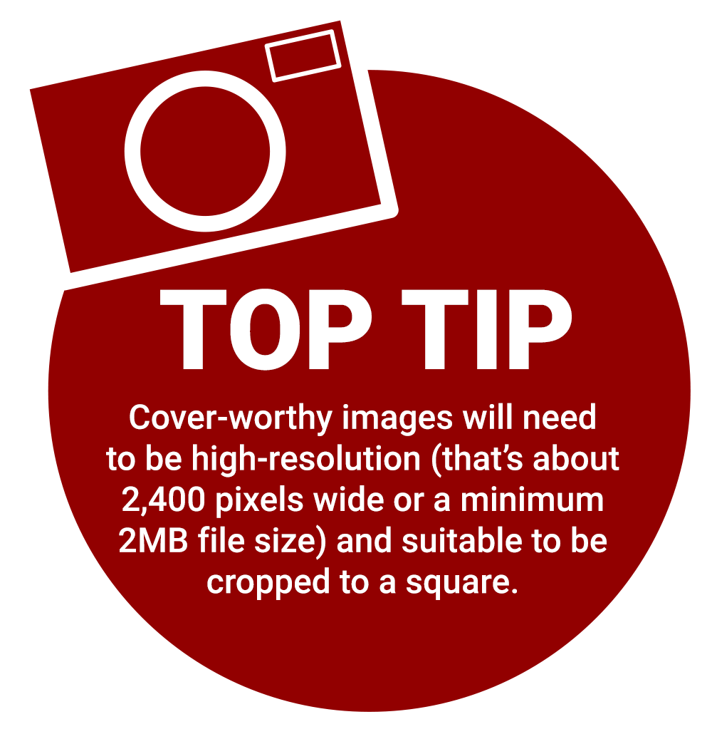 Top tip: cover-worthy images will need to be high-resolution (that's about 2,400 pixels wide or a minimum 2MB file size) and suitable to be cropped to a square.
