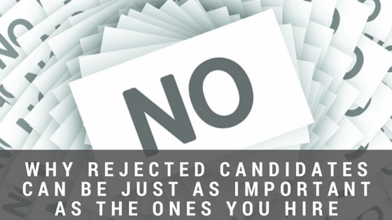 Why rejected candidates can be just as important as the ones you hire